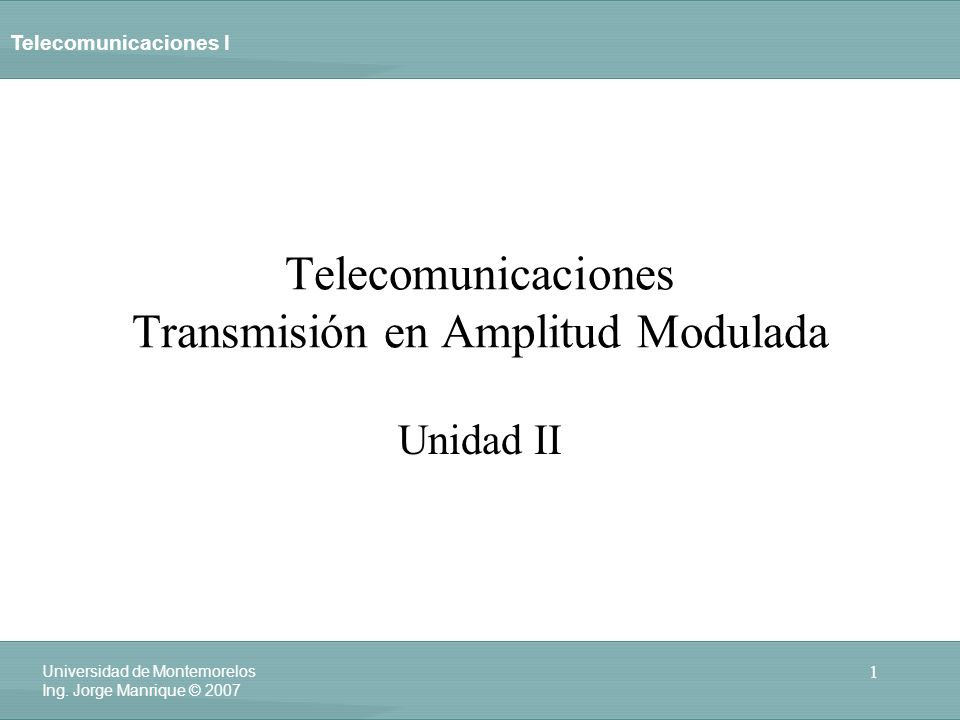 Telecomunicaciones I 1 Universidad de Montemorelos Ing. Jorge Manrique © 2007 Telecomunicaciones Transmisión en Amplitud Modulada Unidad II