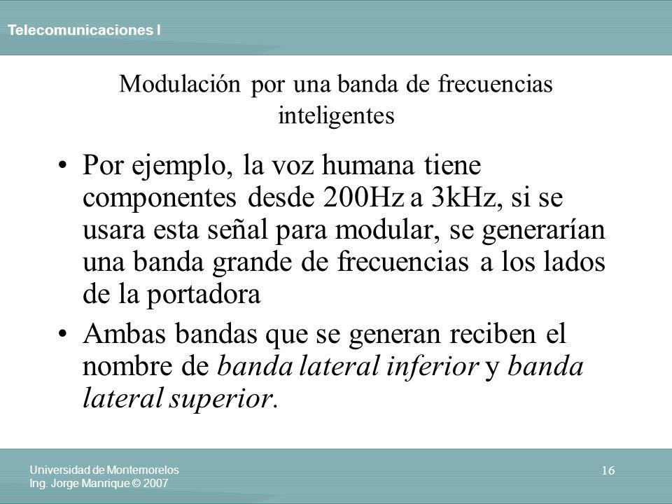 Telecomunicaciones I 16 Universidad de Montemorelos Ing. Jorge Manrique © 2007 Modulación por una banda de frecuencias inteligentes Por ejemplo, la vo