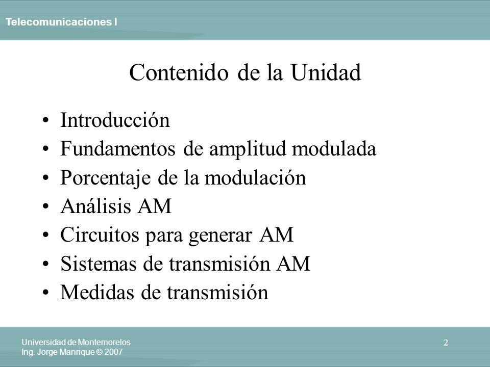 Telecomunicaciones I 2 Universidad de Montemorelos Ing. Jorge Manrique © 2007 Contenido de la Unidad Introducción Fundamentos de amplitud modulada Por