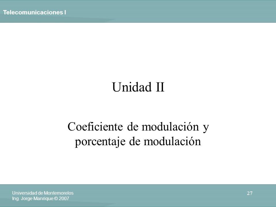 Telecomunicaciones I 27 Universidad de Montemorelos Ing. Jorge Manrique © 2007 Unidad II Coeficiente de modulación y porcentaje de modulación