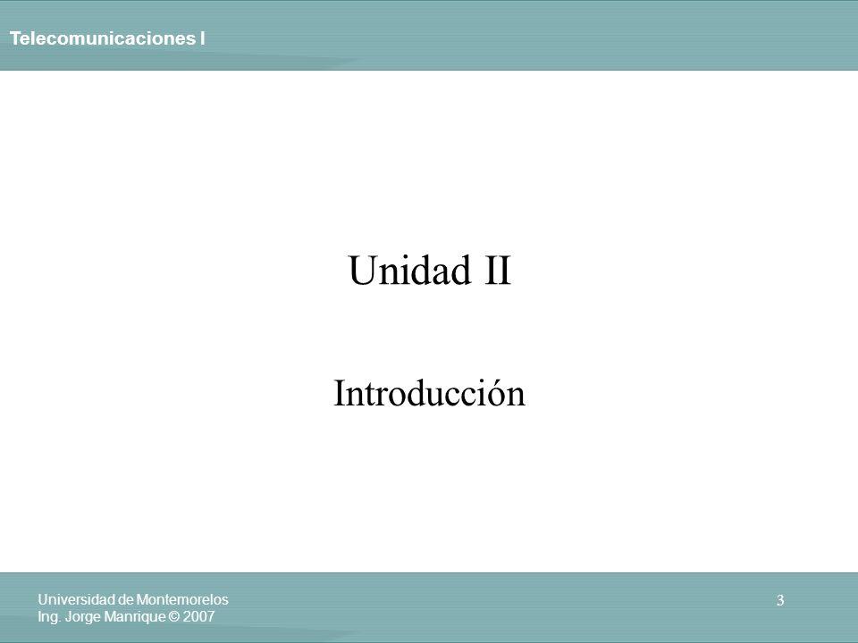 Telecomunicaciones I 3 Universidad de Montemorelos Ing. Jorge Manrique © 2007 Unidad II Introducción