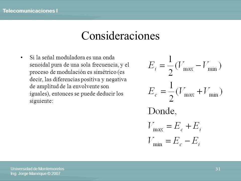 Telecomunicaciones I 31 Universidad de Montemorelos Ing. Jorge Manrique © 2007 Consideraciones Si la señal moduladora es una onda senoidal pura de una