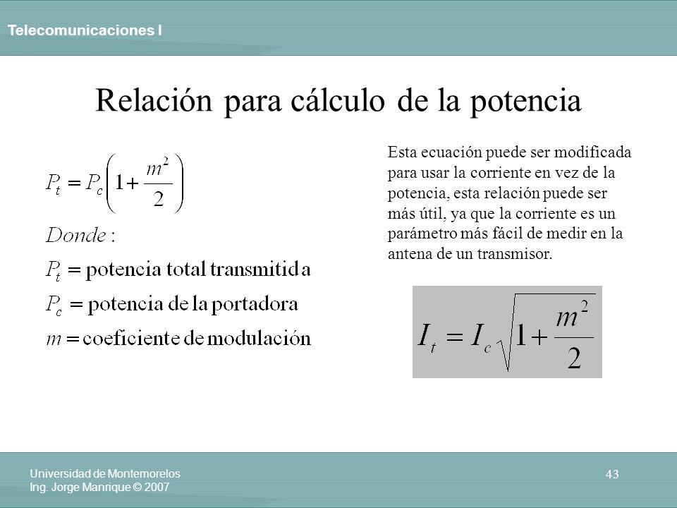 Telecomunicaciones I 43 Universidad de Montemorelos Ing. Jorge Manrique © 2007 Relación para cálculo de la potencia Esta ecuación puede ser modificada