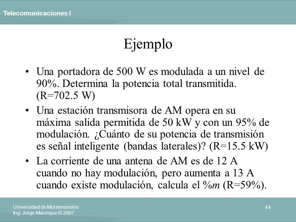 Telecomunicaciones I 44 Universidad de Montemorelos Ing. Jorge Manrique © 2007 Ejemplo Una portadora de 500 W es modulada a un nivel de 90%. Determina