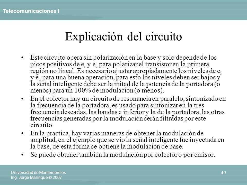 Telecomunicaciones I 49 Universidad de Montemorelos Ing. Jorge Manrique © 2007 Explicación del circuito Este circuito opera sin polarización en la bas
