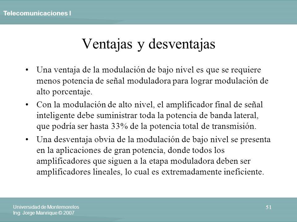 Telecomunicaciones I 51 Universidad de Montemorelos Ing. Jorge Manrique © 2007 Ventajas y desventajas Una ventaja de la modulación de bajo nivel es qu