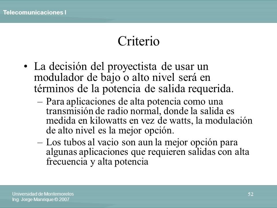 Telecomunicaciones I 52 Universidad de Montemorelos Ing. Jorge Manrique © 2007 Criterio La decisión del proyectista de usar un modulador de bajo o alt
