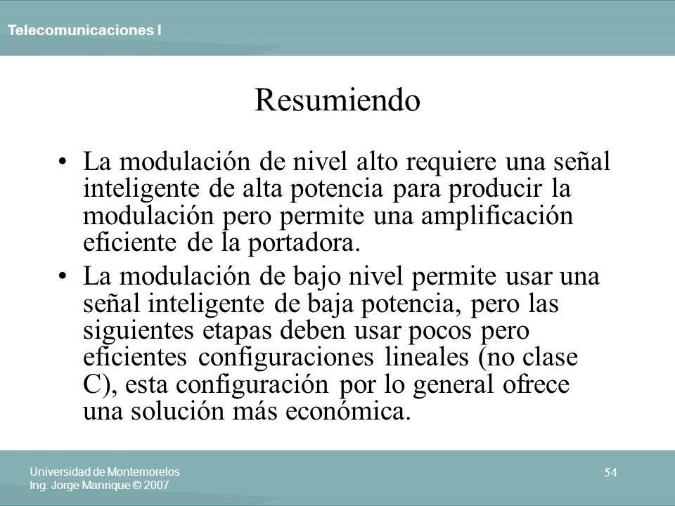 Telecomunicaciones I 54 Universidad de Montemorelos Ing. Jorge Manrique © 2007 Resumiendo La modulación de nivel alto requiere una señal inteligente d
