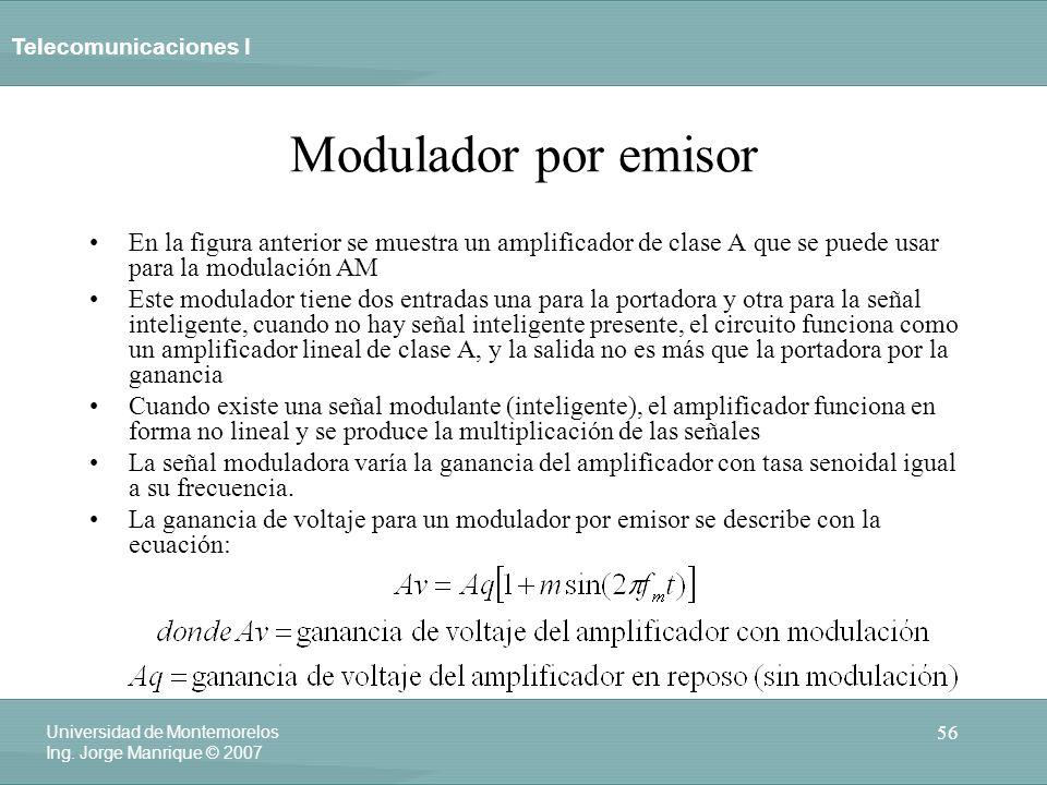 Telecomunicaciones I 56 Universidad de Montemorelos Ing. Jorge Manrique © 2007 Modulador por emisor En la figura anterior se muestra un amplificador d