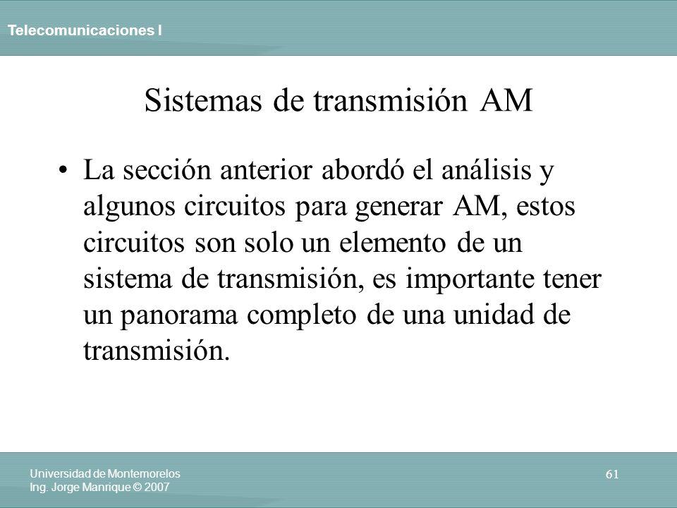 Telecomunicaciones I 61 Universidad de Montemorelos Ing. Jorge Manrique © 2007 Sistemas de transmisión AM La sección anterior abordó el análisis y alg