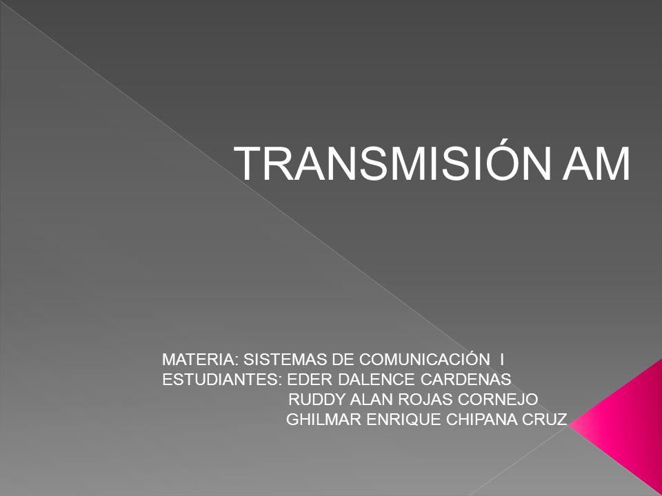 TRANSMISIÓN AM MATERIA: SISTEMAS DE COMUNICACIÓN I ESTUDIANTES: EDER DALENCE CARDENAS RUDDY ALAN ROJAS CORNEJO GHILMAR ENRIQUE CHIPANA CRUZ