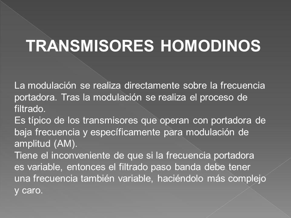 TRANSMISORES HOMODINOS La modulación se realiza directamente sobre la frecuencia portadora. Tras la modulación se realiza el proceso de filtrado. Es t
