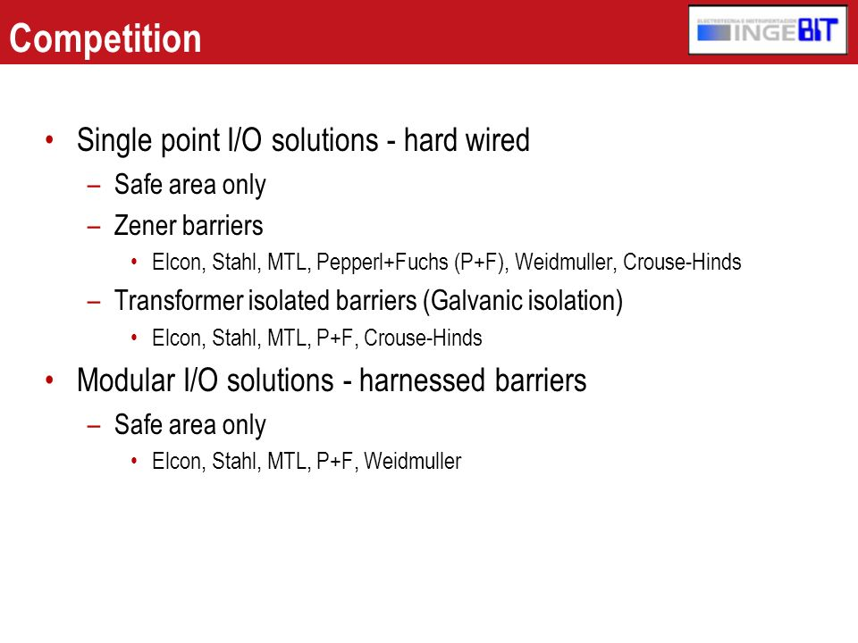 Competition Single point I/O solutions - hard wired –Safe area only –Zener barriers Elcon, Stahl, MTL, Pepperl+Fuchs (P+F), Weidmuller, Crouse-Hinds –