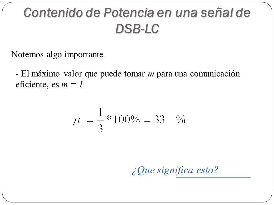 Notemos algo importante - El máximo valor que puede tomar m para una comunicación eficiente, es m = 1. Contenido de Potencia en una señal de DSB-LC ¿Q