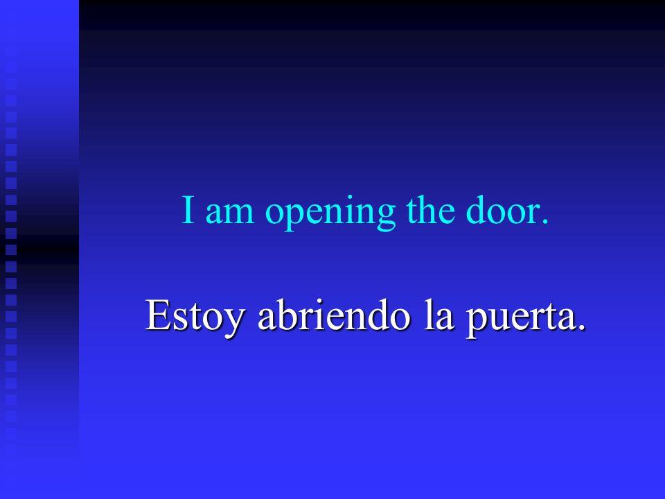 I am opening the door. Estoy abriendo la puerta.