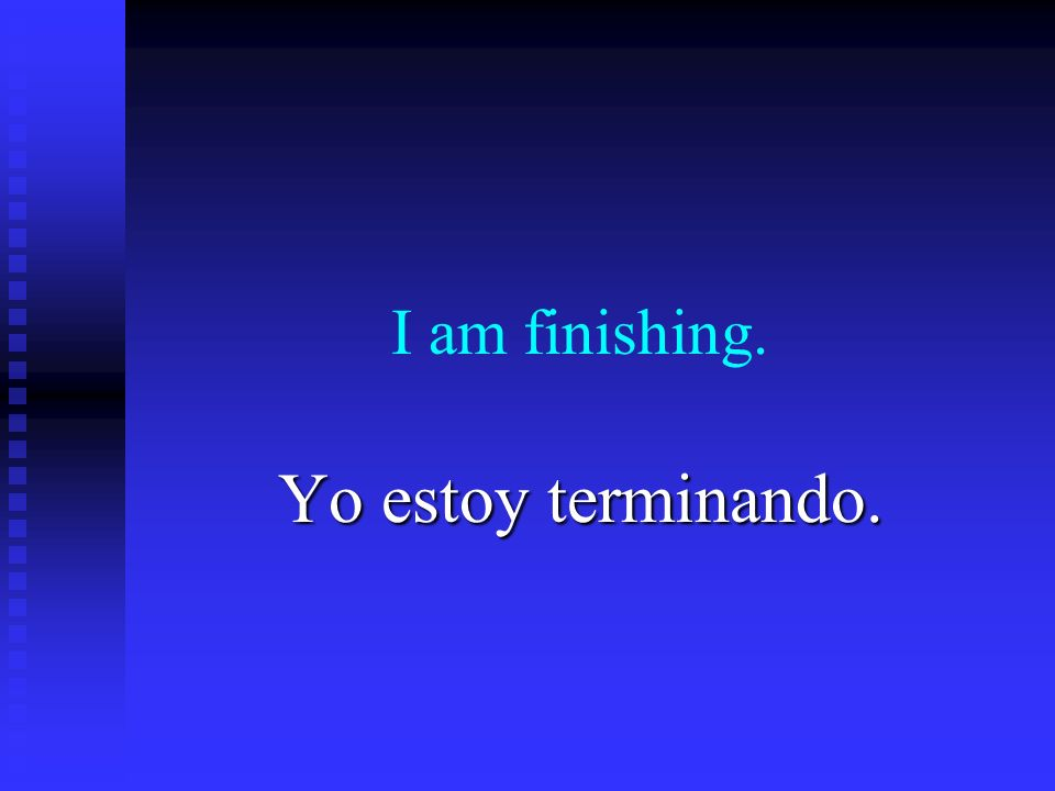 I am finishing. Yo estoy terminando.