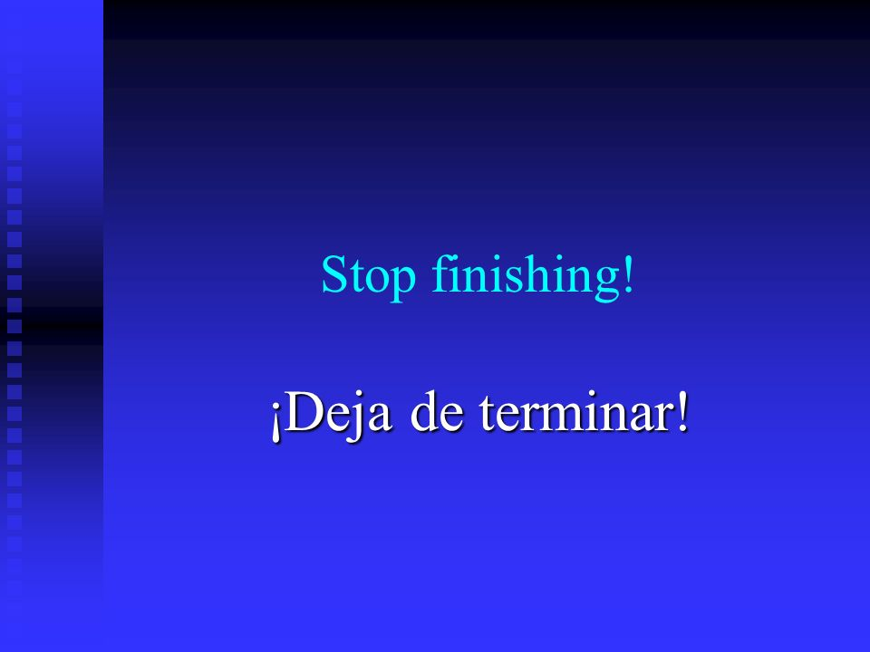 Stop finishing! ¡Deja de terminar!