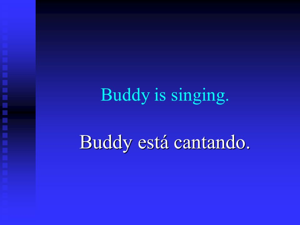 Buddy is singing. Buddy está cantando.