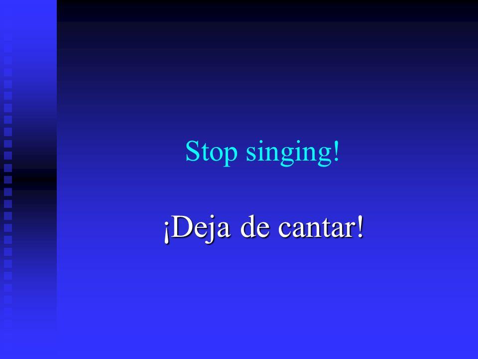 Stop singing! ¡Deja de cantar!