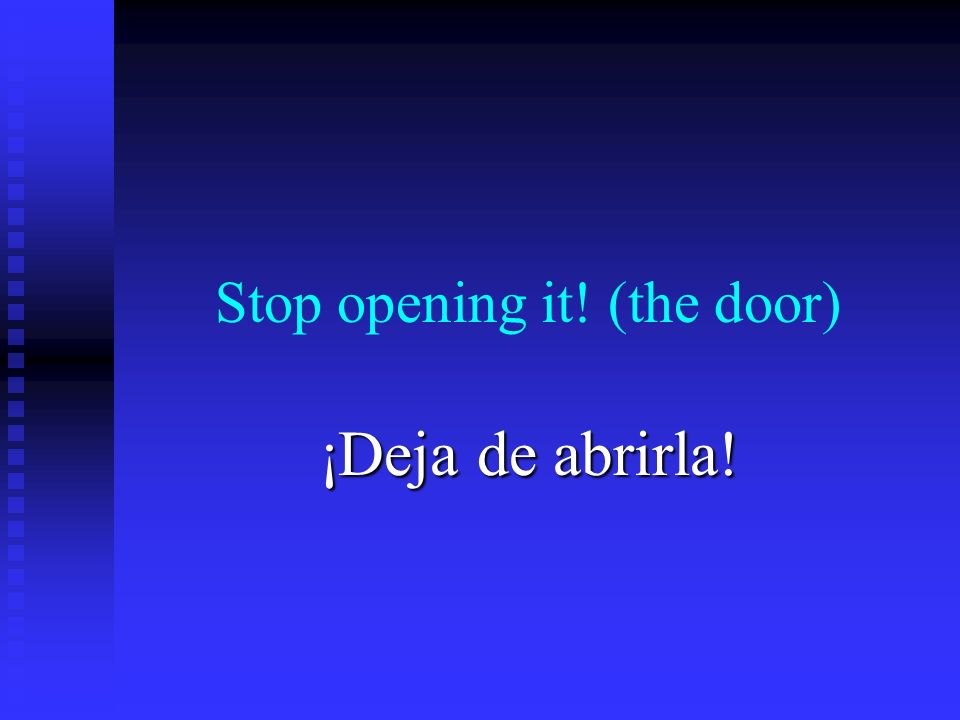 Stop opening it! (the door) ¡Deja de abrirla!
