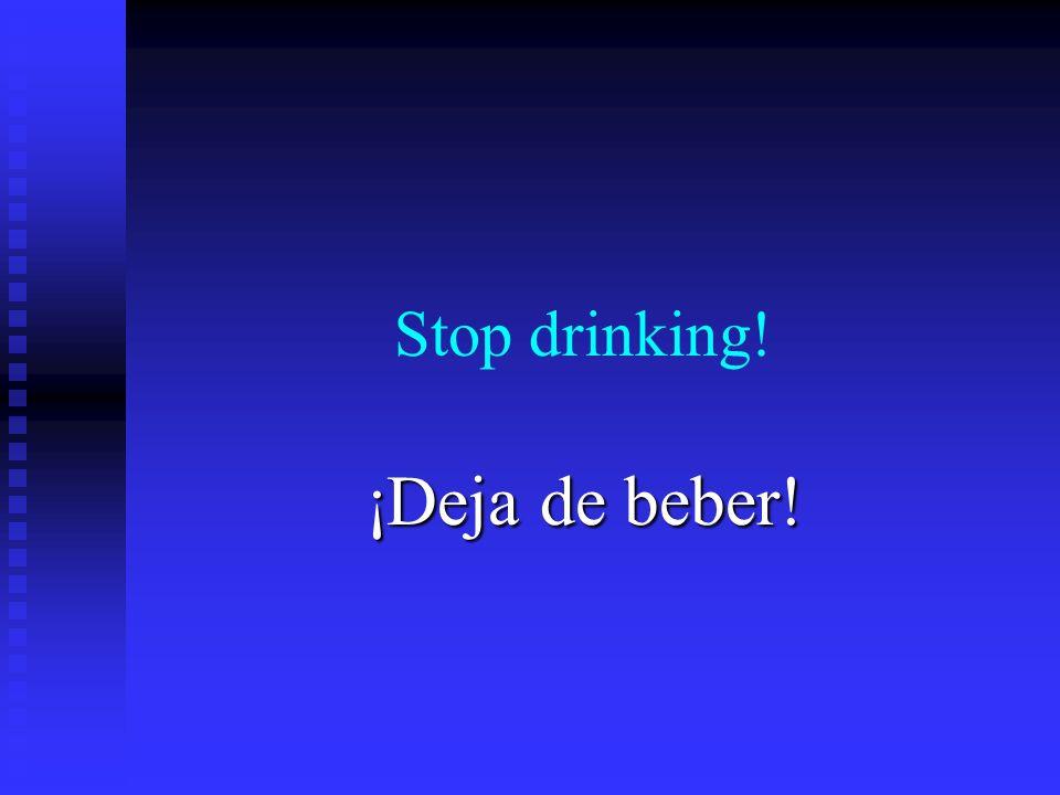 Stop drinking! ¡Deja de beber!