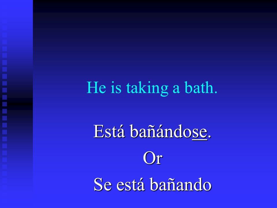 He is taking a bath. Está bañándose. Or Se está bañando
