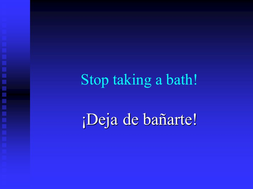 Stop taking a bath! ¡Deja de bañarte!