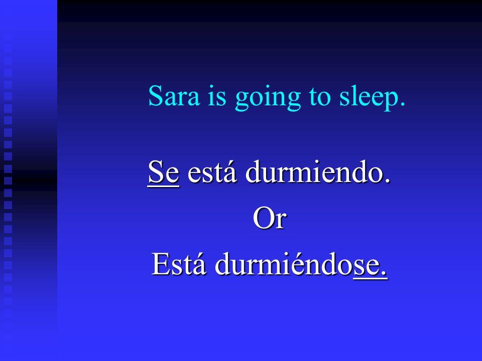 Sara is going to sleep. Se está durmiendo. Or Está durmiéndose.
