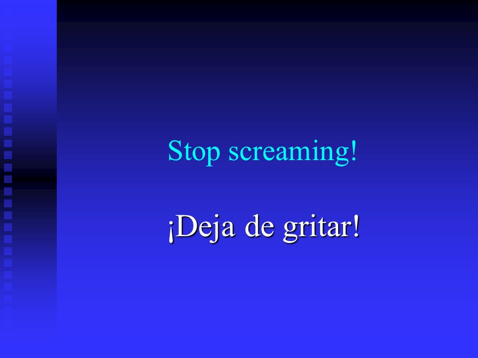 Stop screaming! ¡Deja de gritar!