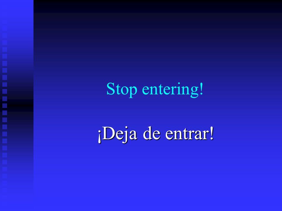 Stop entering! ¡Deja de entrar!