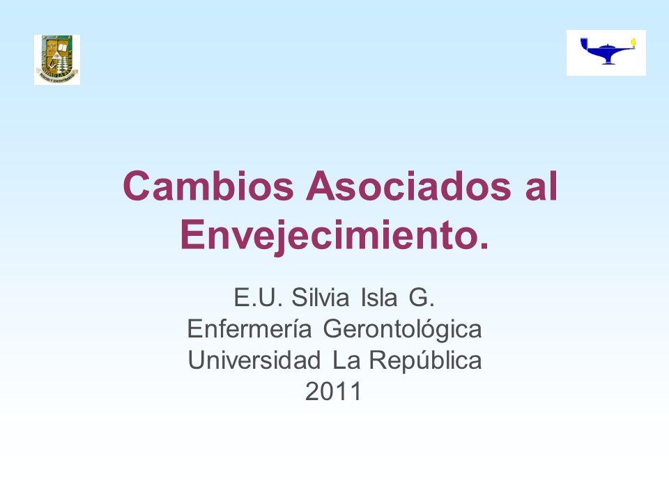 Cambios Asociados al Envejecimiento. E.U. Silvia Isla G. Enfermería Gerontológica Universidad La República 2011