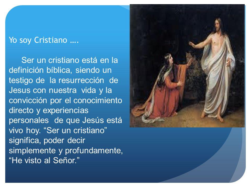 Yo soy Cristiano …. Ser un cristiano está en la definición bíblica, siendo un testigo de la resurrección de Jesus con nuestra vida y la convicción por