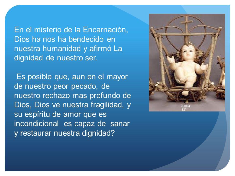 En el misterio de la Encarnación, Dios ha nos ha bendecido en nuestra humanidad y afirmó La dignidad de nuestro ser. Es posible que, aun en el mayor d