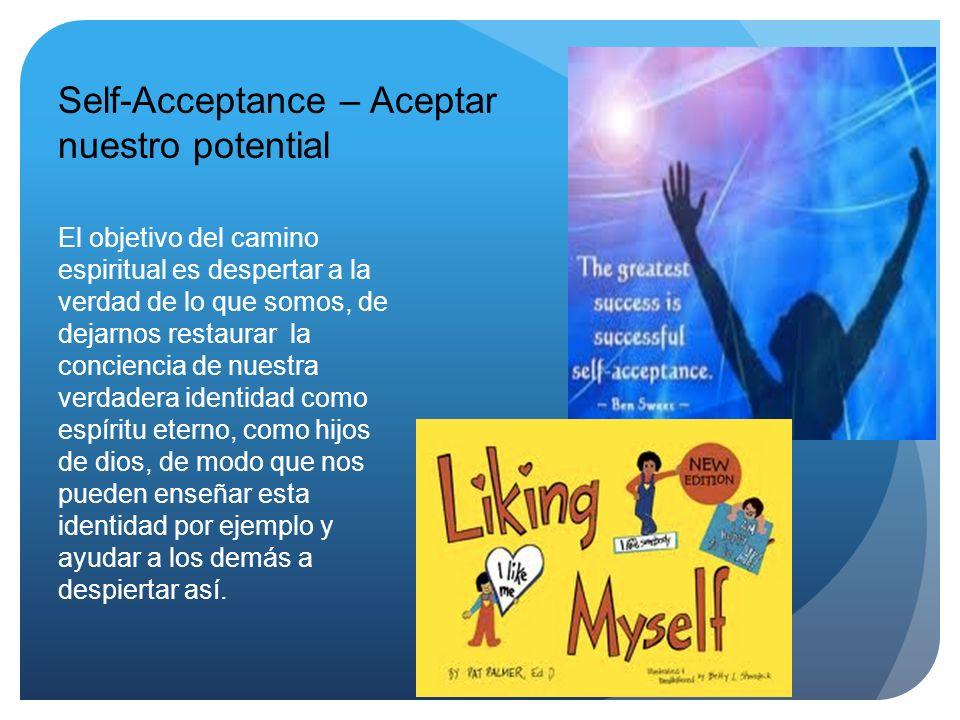 Self-Acceptance – Aceptar nuestro potential El objetivo del camino espiritual es despertar a la verdad de lo que somos, de dejarnos restaurar la conci