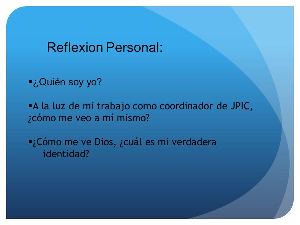 Reflexion Personal: ¿Quién soy yo? A la luz de mi trabajo como coordinador de JPIC, ¿cómo me veo a mí mismo? ¿Cómo me ve Dios, ¿cuál es mi verdadera i