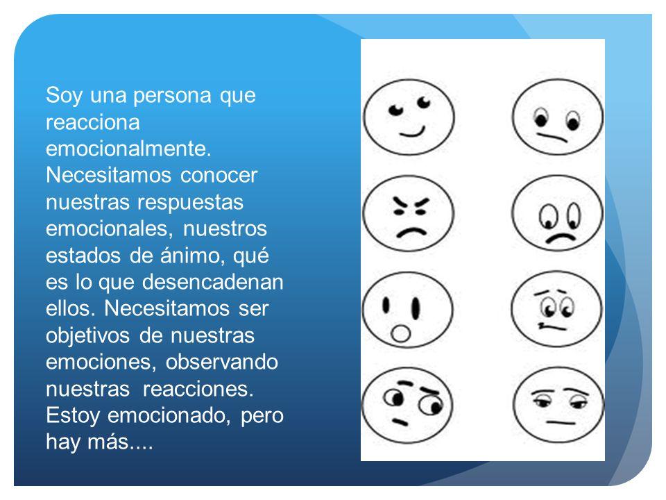 Soy una persona que reacciona emocionalmente. Necesitamos conocer nuestras respuestas emocionales, nuestros estados de ánimo, qué es lo que desencaden