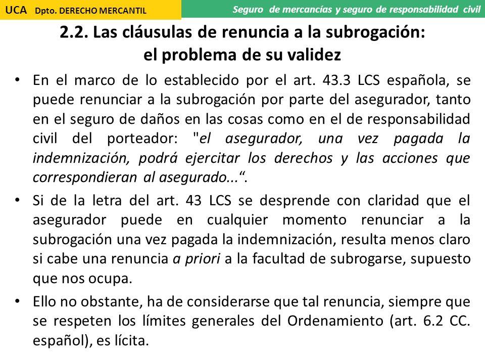 2.2. Las cláusulas de renuncia a la subrogación: el problema de su validez En el marco de lo establecido por el art. 43.3 LCS española, se puede renun