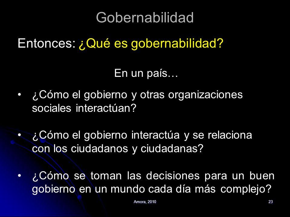 Amora, 201023 Gobernabilidad Entonces: ¿Qué es gobernabilidad? En un país… ¿Cómo el gobierno y otras organizaciones sociales interactúan? ¿Cómo el gob