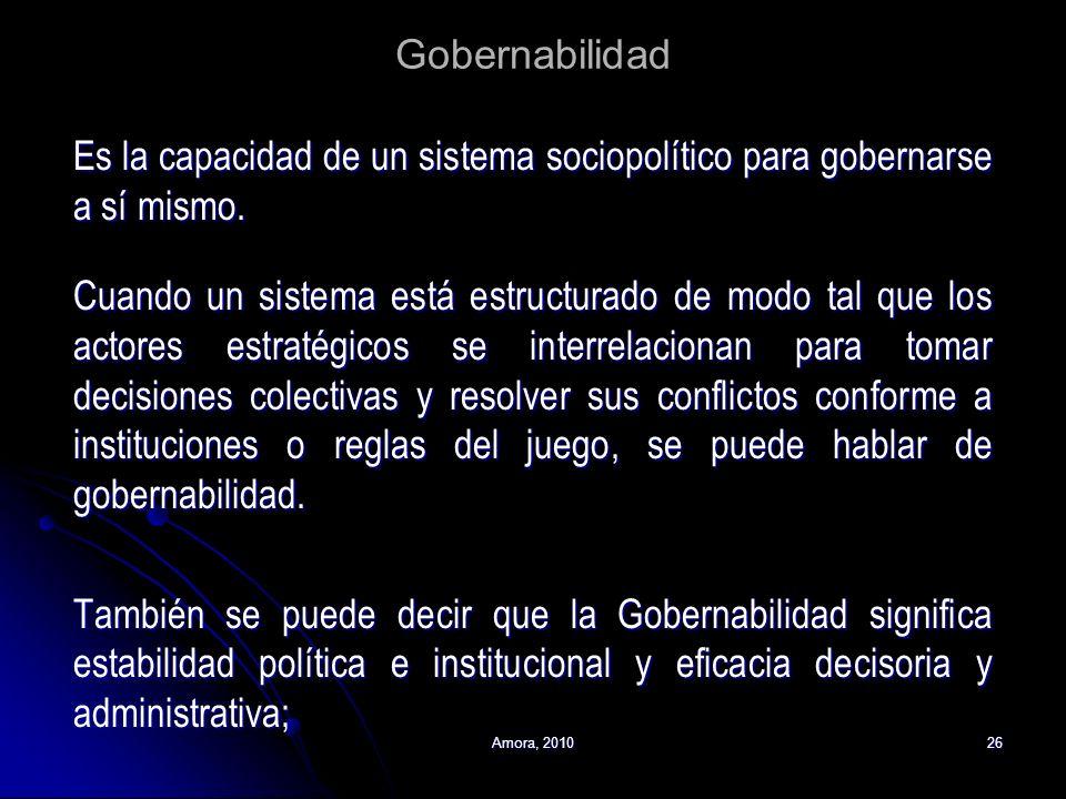 Amora, 201026 Gobernabilidad Es la capacidad de un sistema sociopolítico para gobernarse a sí mismo. Cuando un sistema está estructurado de modo tal q