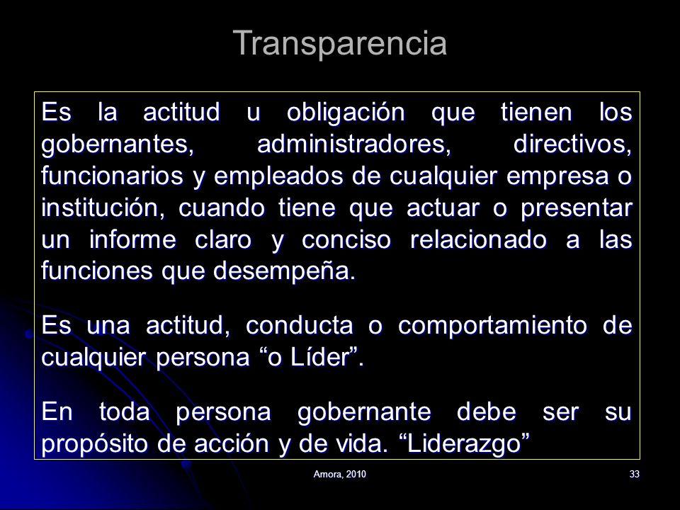 Amora, 201033 Transparencia Es la actitud u obligación que tienen los gobernantes, administradores, directivos, funcionarios y empleados de cualquier
