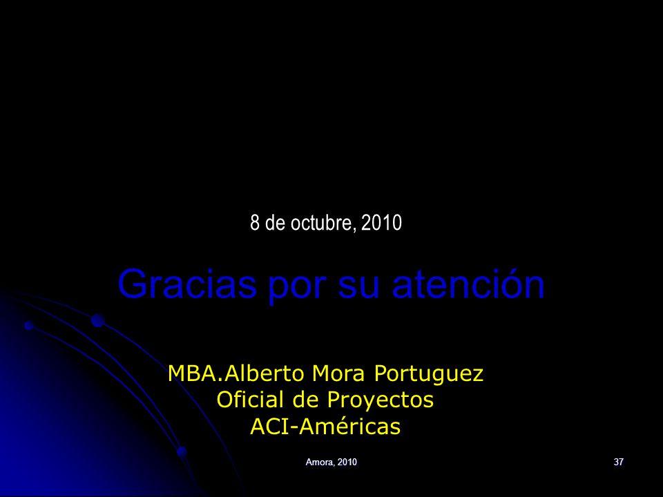 Amora, 201037 MBA.Alberto Mora Portuguez Oficial de Proyectos ACI-Américas Gracias por su atención 8 de octubre, 2010