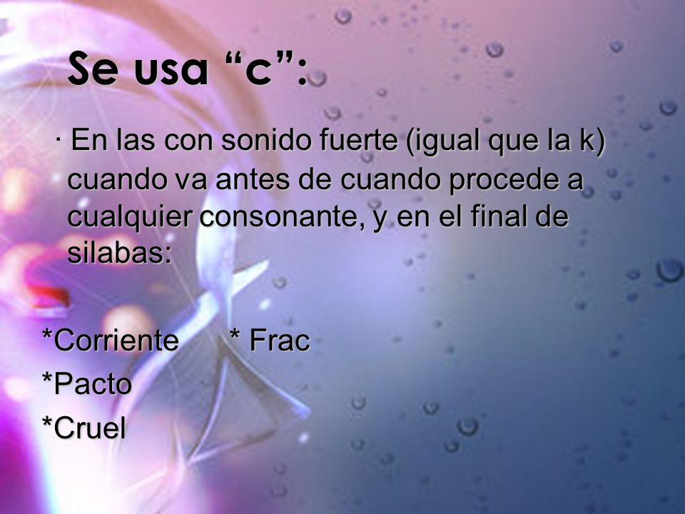 Se usa c: Se usa c: · En las con sonido fuerte (igual que la k) cuando va antes de cuando procede a cualquier consonante, y en el final de silabas: ·