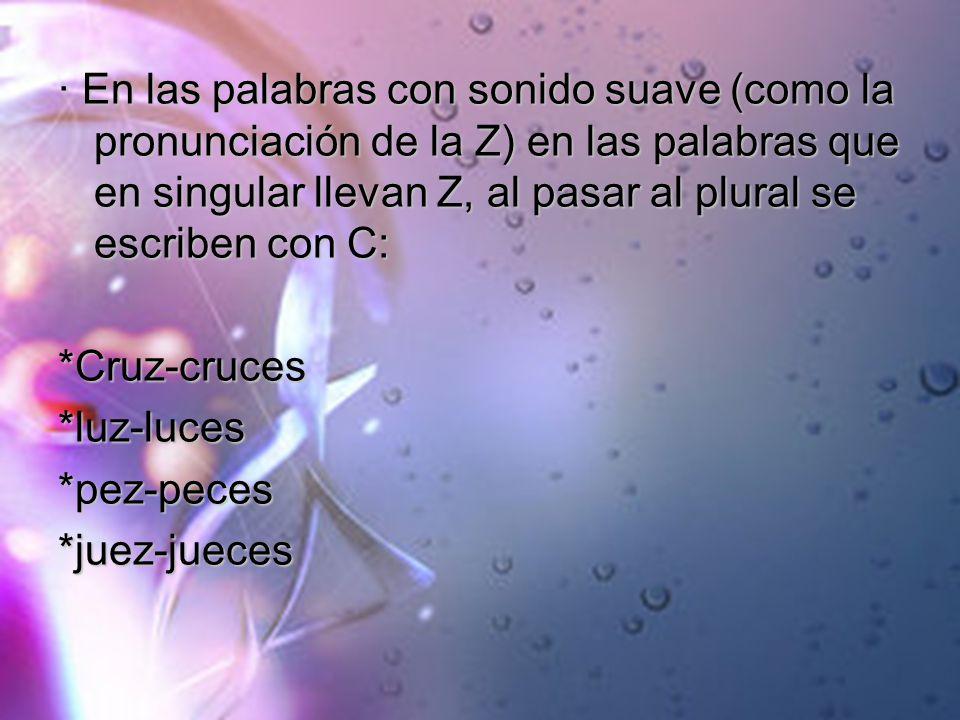 · En las palabras con sonido suave (como la pronunciación de la Z) en las palabras que en singular llevan Z, al pasar al plural se escriben con C: *Cr