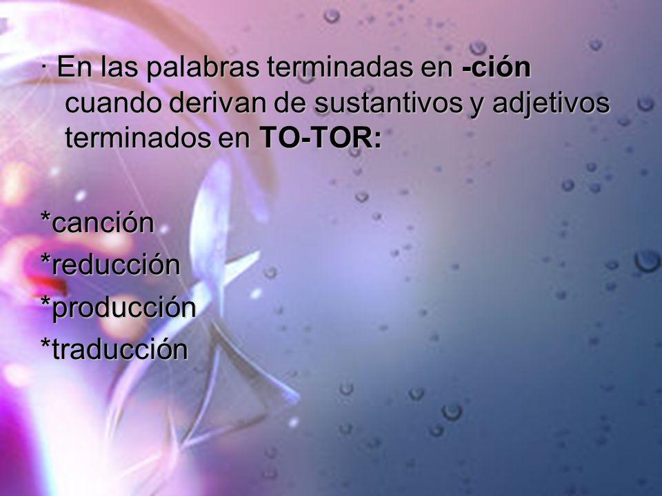 · En las palabras terminadas en -ción cuando derivan de sustantivos y adjetivos terminados en TO-TOR: *canción*reducción*producción*traducción