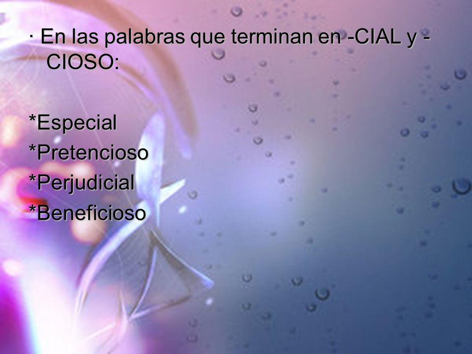 · En las palabras que terminan en -CIAL y - CIOSO: *Especial*Pretencioso*Perjudicial*Beneficioso