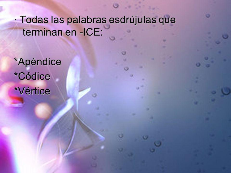 · Todas las palabras esdrújulas que terminan en -ICE: *Apéndice*Códice*Vértice