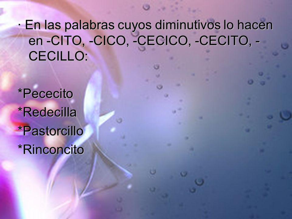 · En las palabras cuyos diminutivos lo hacen en -CITO, -CICO, -CECICO, -CECITO, - CECILLO: *Pececito*Redecilla*Pastorcillo*Rinconcito