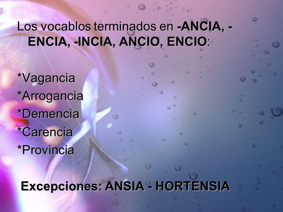 Los vocablos terminados en -ANCIA, - ENCIA, -INCIA, ANCIO, ENCIO: *Vagancia*Arrogancia*Demencia*Carencia*Provincia Excepciones: ANSIA - HORTENSIA Exce