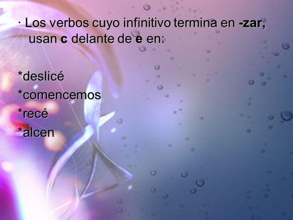 · Los verbos cuyo infinitivo termina en -zar, usan c delante de e en: *deslicé*comencemos*recé*alcen