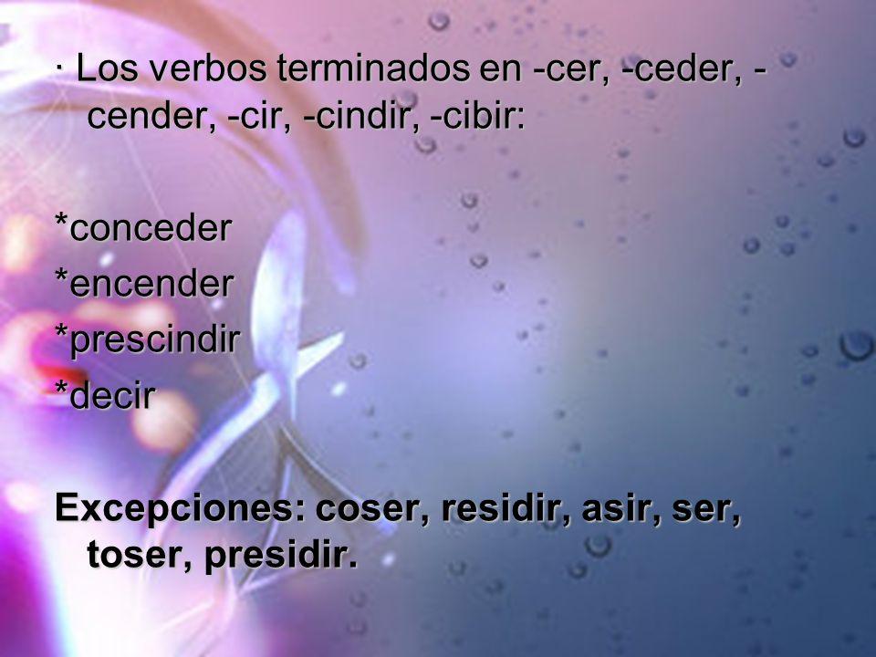 · Los verbos terminados en -cer, -ceder, - cender, -cir, -cindir, -cibir: *conceder*encender*prescindir*decir Excepciones: coser, residir, asir, ser,